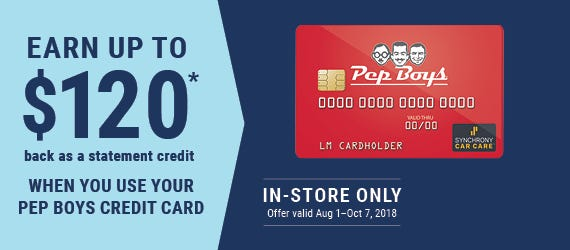 EARN UP TO $120* (back as a statement credit) WHEN YOU USE YOUR PEP BOYS CREDIT CARD